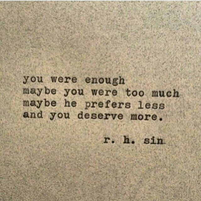 You are enough. Maybe you were too much. Maybe he prefers less and you deserve more.