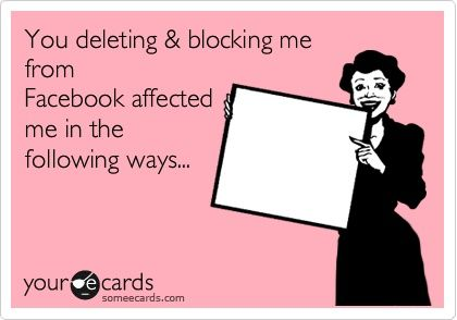 You deleting  blocking me from Facebook affected me in the following ways...    Oh thats right...it had no affect on me! lol