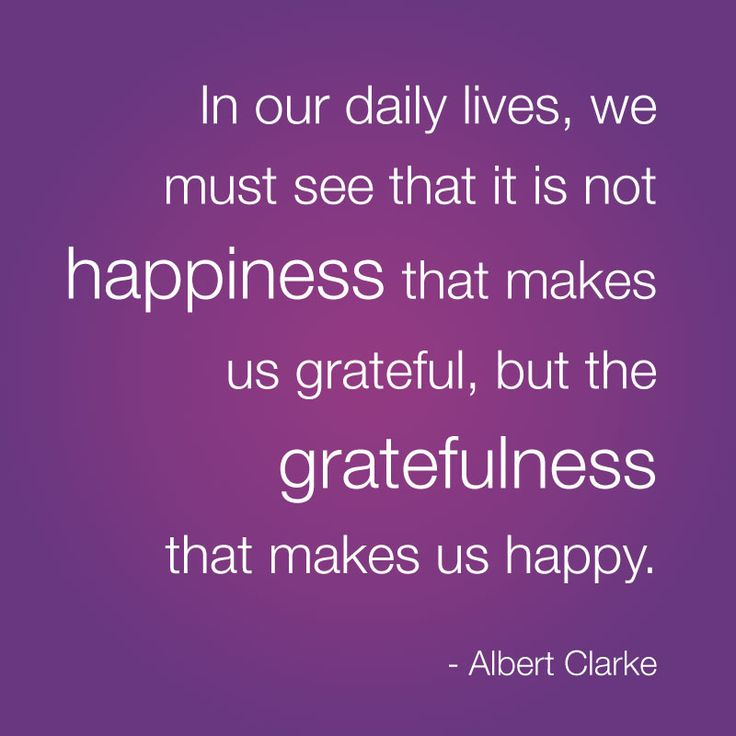"Best Life Quote about gratitude and happiness  ""In our daily lives, we must see that it is not happiness that makes us grateful, but the gratefulness that makes us happy."" - Albert Clarke"