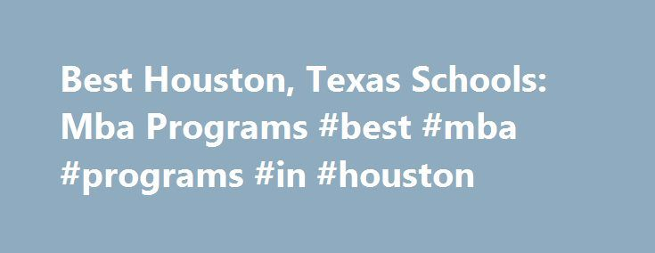 Best Houston, Texas Schools: Mba Programs #best #mba #programs #in #houston http://new-york.nef2.com/best-houston-texas-schools-mba-programs-best-mba-programs-in-houston/  # BestEdSites.com Mba Schools in Houston, Texas 14 Mba Schools in Houston, Texas sort by Alphabetical Overall Rating Design Grade Content Grade Usability Grade User Rating Alphabetical high to low Houston, Texas Mba Schools in Houston, Texas Site Evaluation There are 14 mba schools in Houston, Texas. The largest mba school…