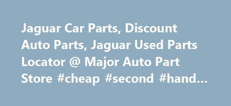 Jaguar Car Parts, Discount Auto Parts, Jaguar Used Parts Locator @ Major Auto Part Store #cheap #second #hand #cars http://usa.remmont.com/jaguar-car-parts-discount-auto-parts-jaguar-used-parts-locator-major-auto-part-store-cheap-second-hand-cars/  #discount auto parts locations # Find OEM and Aftermarket Jaguar Car Parts Online Welcome to Major Auto Part Store experience! We have brought our five star parts experience to the comfort of your home, just use the Jaguar category link to look up…