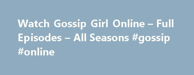 Watch Gossip Girl Online – Full Episodes – All Seasons #gossip #online http://entertainment.remmont.com/watch-gossip-girl-online-full-episodes-all-seasons-gossip-online-3/  #gossip online # Watch Gossip Girl Gossip Girl provides a glimpse into the daily lives of privileged teens as they come of age, and reek…