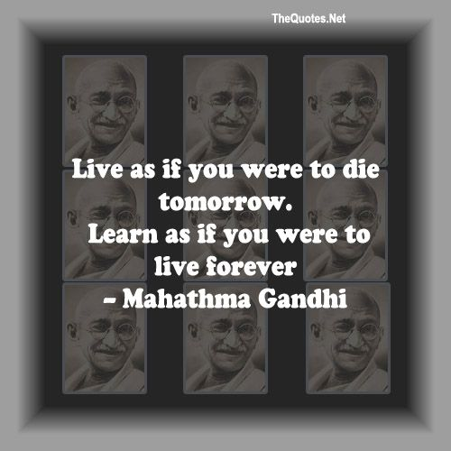 """""""Live as if you were to die tomorrow... Learn as if you were to live forever."""" - Gandhi"""