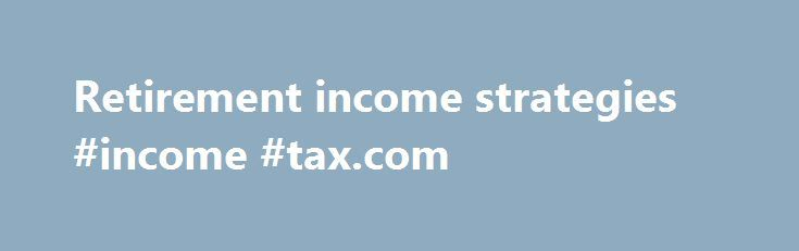 Retirement income strategies #income #tax.com http://incom.remmont.com/retirement-income-strategies-income-tax-com/  #retirement income strategies # Retirement Income Strategies 2. Seek investments that can generate retirement income As you transition from building your nest egg to living on it, your investment approach will likely need to become less growth-oriented and more income-focused. The investments you choose will depend largely on your goals. Compare investments that may work…