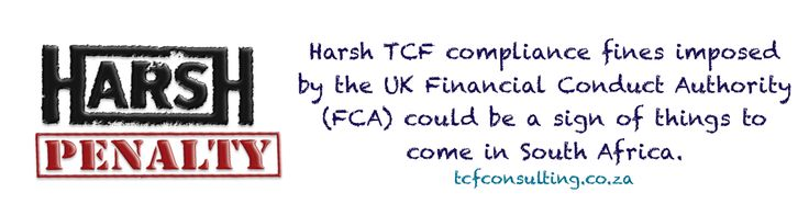 Harsh TCF compliance fines imposed by the UK Financial Conduct Authority (FCA) could be a sign of things to come in South Africa