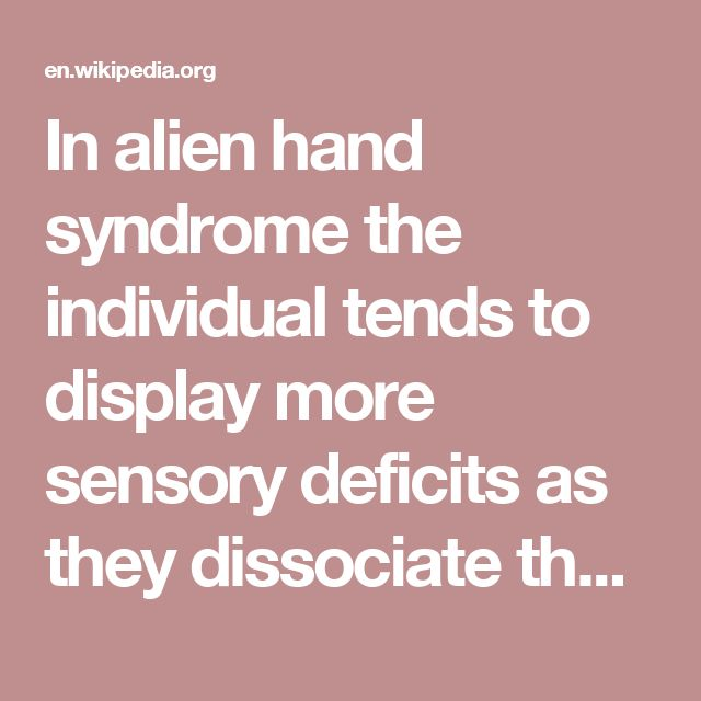 In alien hand syndrome the individual tends to display more sensory deficits as they dissociate themselves from the hand and its actions, frequently remarking on the hand's behaviour as if it does not belong to them.
