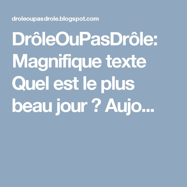 DrôleOuPasDrôle: Magnifique texte Quel est le plus beau jour ? Aujo...