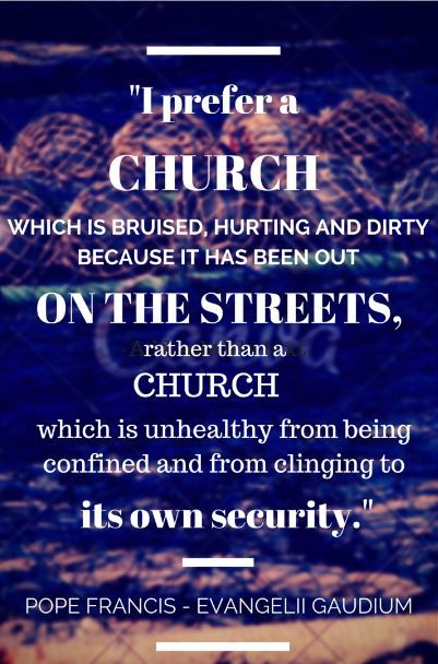 """""""I prefer a church which is bruised, hurting and dirty because it has been out on the streets, rather than a church which is unhealthy from being confined and from clinging to its own security"""" -Pope Francis, Evangelii Gaudium  #Catholic #Christianity #Pope #Francis #quote #Church #God #NewEvangelization #Evangelism #Evangelization"""