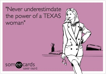 'Never underestimdate the power of a TEXAS woman'.