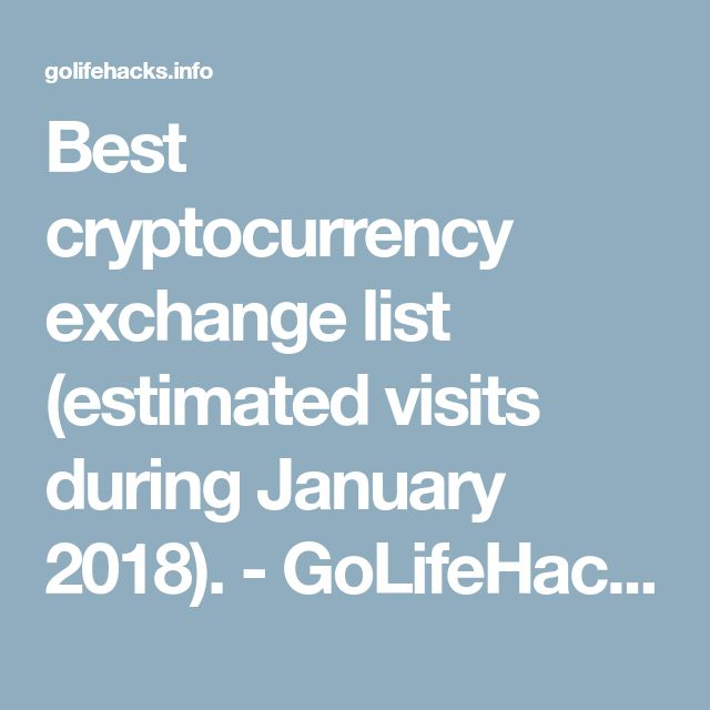 Top cryptocurrency exchanges list (global estimated visits during January 2018). Best cryptocurrency exchange - better exchange rate.  GoLifeHacks