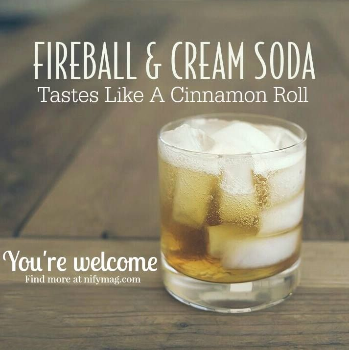 Cinnabon Drink:  1 part Fireball whiskey, 3 parts cream soda (ice cream works also), put in shaker with ice & shake, enjoy!