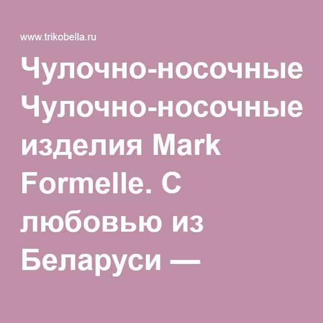 Чулочно-носочные изделия Mark Formelle. С любовью из Беларуси — Белорусский трикотаж: производители и бренды