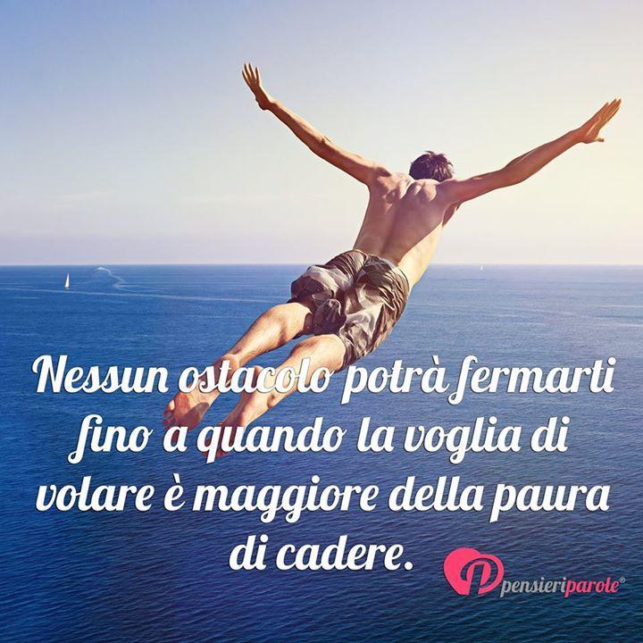 Nessun ostacolo potrà fermarti fino a quando la voglia di volare è maggiore della paura di cadere. #volare #vita #frasimotivazionali