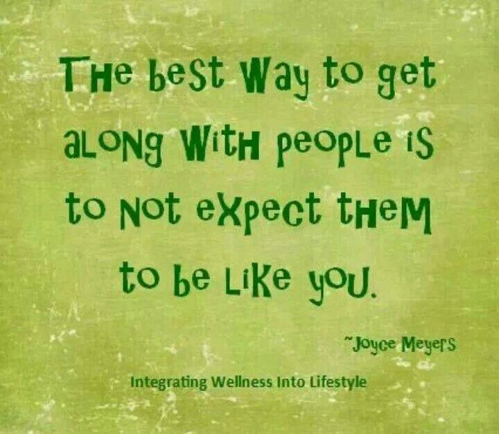 The best way to get along with people is to not expect them to be like you…