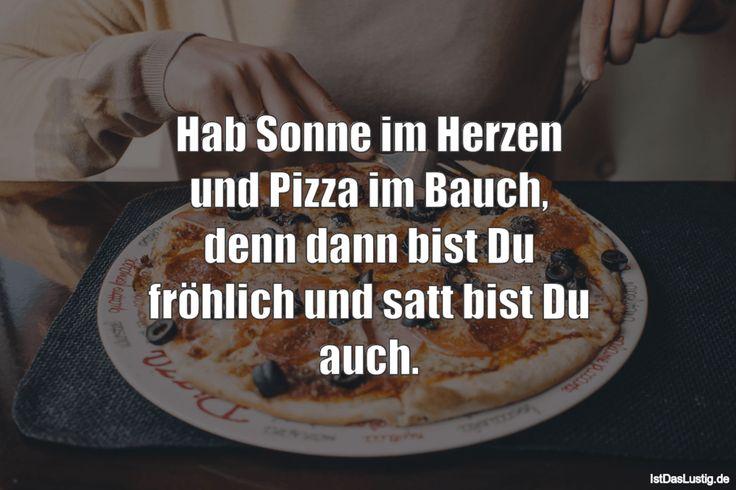 Hab Sonne im Herzen und Pizza im Bauch, denn dann bist Du fröhlich und satt bist Du auch.