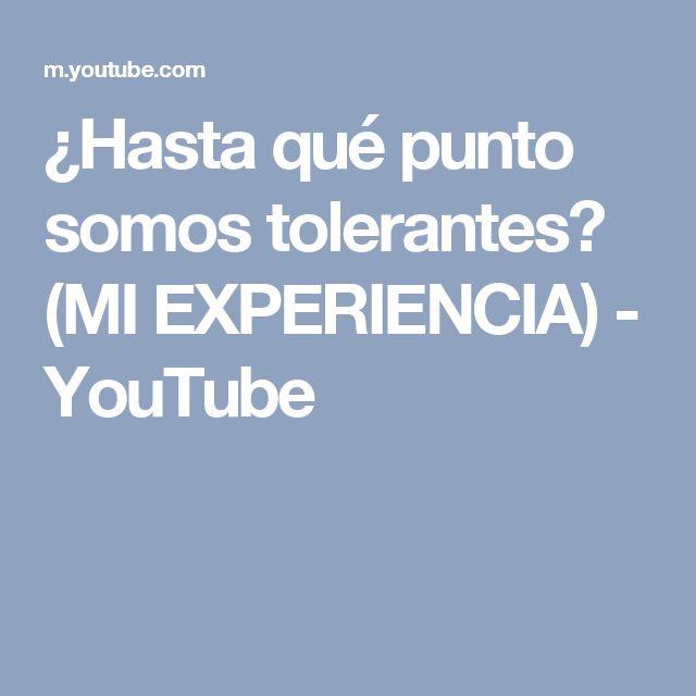 ¿Hasta qué punto somos tolerantes? (MI EXPERIENCIA) - YouTube