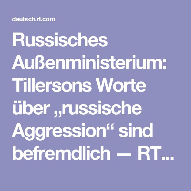 """Russisches Außenministerium: Tillersons Worte über """"russische Aggression"""" sind befremdlich — RT Deutsch"""