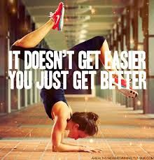 it doesn't get easier, you just get better