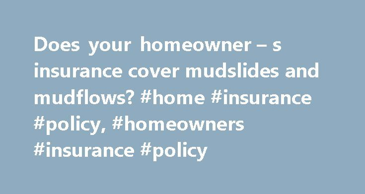 Does your homeowner – s insurance cover mudslides and mudflows? #home #insurance #policy, #homeowners #insurance #policy http://loan-credit.nef2.com/does-your-homeowner-s-insurance-cover-mudslides-and-mudflows-home-insurance-policy-homeowners-insurance-policy/  # Does your homeowner s insurance cover mudslides and mudflows? Gina Roberts-Grey Across the country, mud makes a big mess. Every year, U.S. mudslides cause an estimated $1 billion to $2 billion a year in damage. On top of that…