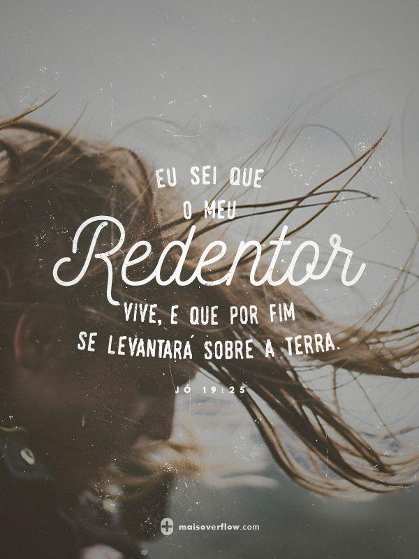 eu sei que o meu Redentor vive, e que por fim se levantará sobre a terra.   - jó 19:25