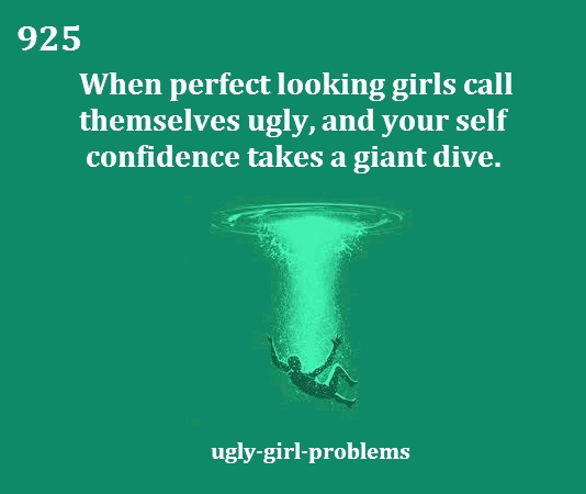 Ugly girl probs --- but it just strengthens my resolve not to be like them: constantly focused and complaining about my looks. I will not become you.