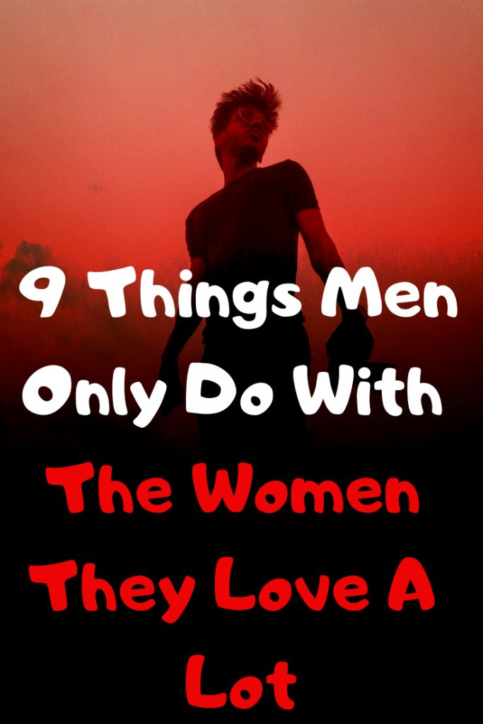 9 Things Men Only Do With The Women They Love A Lot