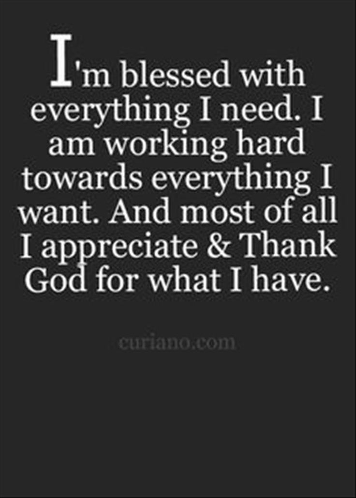 I'm blessed with everything I need. I am working hard towards everything I want. And most of all I appreciate and thank God for what I have.
