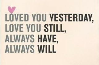 """Loved you yesterday, love you still. Always have, always will."" #lovequotes #quotes"
