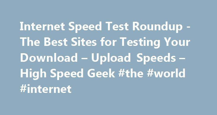 Internet Speed Test Roundup -The Best Sites for Testing Your Download – Upload Speeds – High Speed Geek #the #world #internet http://internet.remmont.com/internet-speed-test-roundup-the-best-sites-for-testing-your-download-upload-speeds-high-speed-geek-the-world-internet/  Internet Speed Test Roundup -The Best Sites for Testing Your Download Upload Speeds December 8, 2015 Most internet speed tests that are available today are developed by a single company Ookla. which helps other companies…
