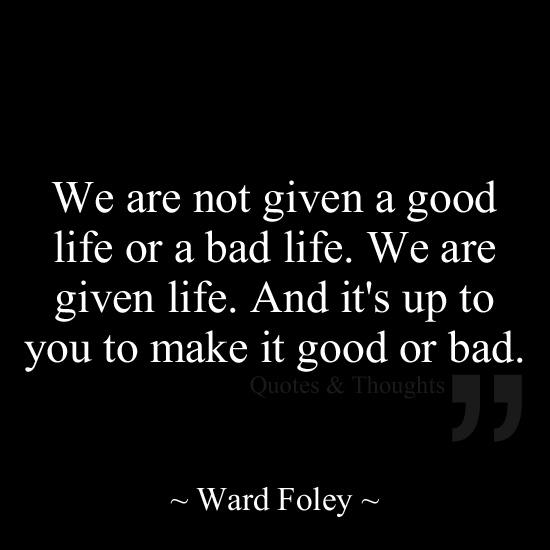 We are not given a good life or a bad life. We are given life. And it's up to you to make it good or bad.