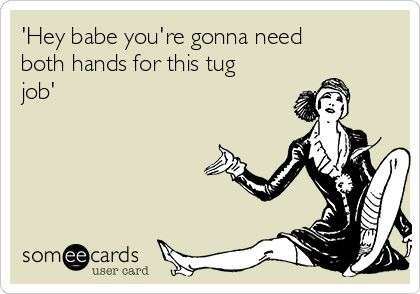 'Hey babe you're gonna need both hands for this tug job' | Flirting Ecard