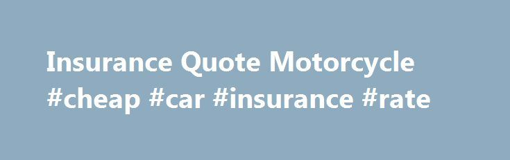 Insurance Quote Motorcycle #cheap #car #insurance #rate http://pakistan.remmont.com/insurance-quote-motorcycle-cheap-car-insurance-rate/  #motorcycle insurance quotes # Motorcycle Insurance Quotes Do you need to insure a motorcycle? If so, you have come to the right place. We have partnered with the leading motorcycle insurers companies like GEICO, Progressive, Nationwide, and others to allow you to compare motorcycle insurance quotes online! Requesting a motorcycle insurance quote online…