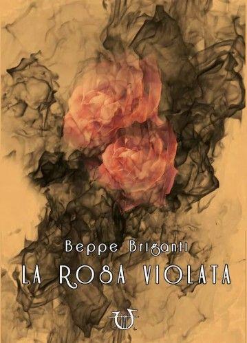 Beppe Briganti La rosa violata Collana: Necatrix Genere: Narrativa Prezzo: € 16,00 Brossura cucita-pp272- ISBN 9788897242840 Un amore forte nato dai giochi