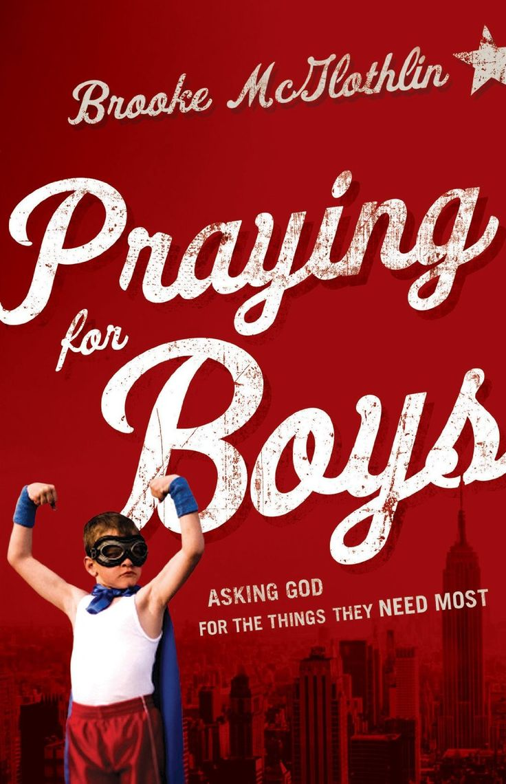 Praying for Boys: Asking God for the Things They Need Most by Brooke McGlothlin, Cliff Graham. Instead of trying harder to change your boy's behavior or worrying about his future, enjoy the peace that comes when you pray specific prayers for him straight from the Bible. This encouraging book helps you target your prayers on what your son needs most--from patience and self-control to having a pure heart and making wise decisions.