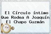 http://tecnoautos.com/wp-content/uploads/imagenes/tendencias/thumbs/el-circulo-intimo-que-rodea-a-joaquin-el-chapo-guzman.jpg Chapo Guzman. El círculo íntimo que rodea a Joaquín El Chapo Guzmán, Enlaces, Imágenes, Videos y Tweets - http://tecnoautos.com/actualidad/chapo-guzman-el-circulo-intimo-que-rodea-a-joaquin-el-chapo-guzman/