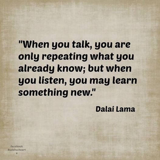 When you talk, you are only repeating what you already know; but when you listen, you may learn something new. - Dalai Lama