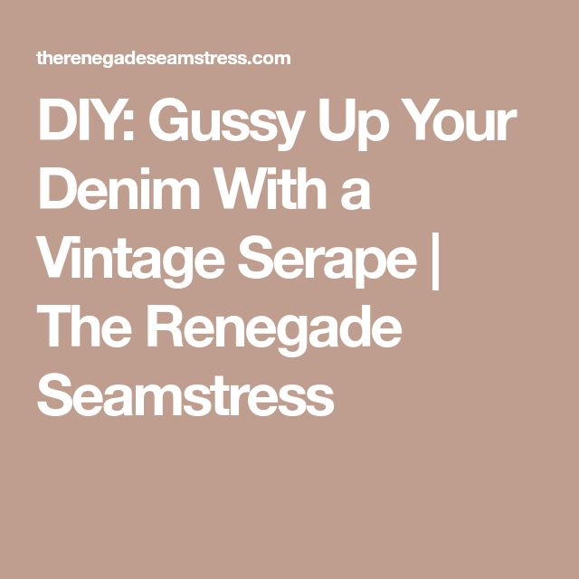 DIY: Gussy Up Your Denim With a Vintage Serape | The Renegade Seamstress