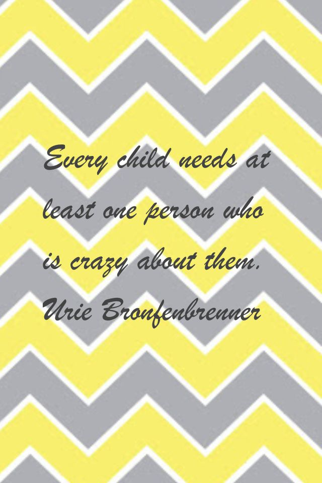 """""""Every child needs at least one person who is crazy about them."""" Urie Bronfenbrenner"""