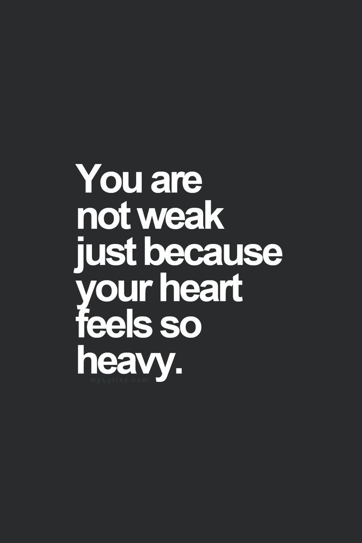 You are not weak just because your heart feels so heavy.
