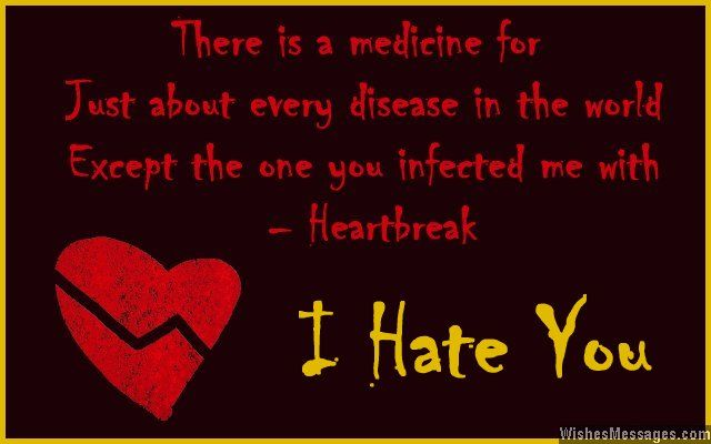 There is a medicine for just about every disease in the world, except the one you infected me with – heartbreak. I hate you. via WishesMessages.com