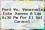 http://tecnoautos.com/wp-content/uploads/imagenes/tendencias/thumbs/peru-vs-venezuela-este-jueves-a-las-630-pm-por-el-gol-caracol.jpg Peru Vs Venezuela. Perú vs. Venezuela, este jueves a las 6:30 pm por el Gol Caracol, Enlaces, Imágenes, Videos y Tweets - http://tecnoautos.com/actualidad/peru-vs-venezuela-peru-vs-venezuela-este-jueves-a-las-630-pm-por-el-gol-caracol/
