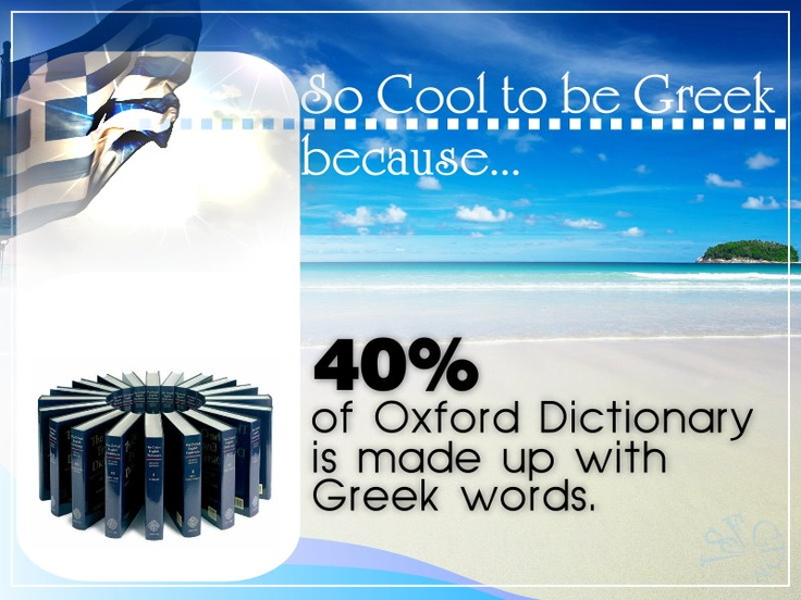 «¡» SO COOL TO BE GREEK, BECAUSE... 40% of Oxford Dictionary is made up with Greek words.