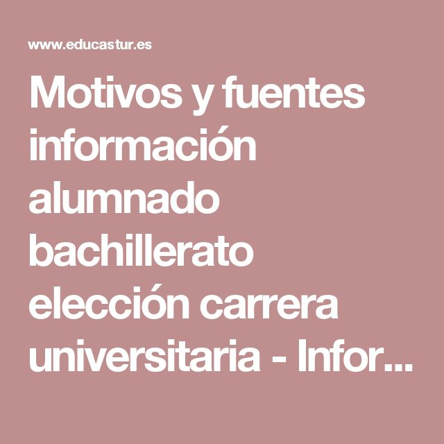 Motivos y fuentes información alumnado bachillerato elección carrera universitaria - Informes de evaluación. Sistema educativo asturiano - Educastur
