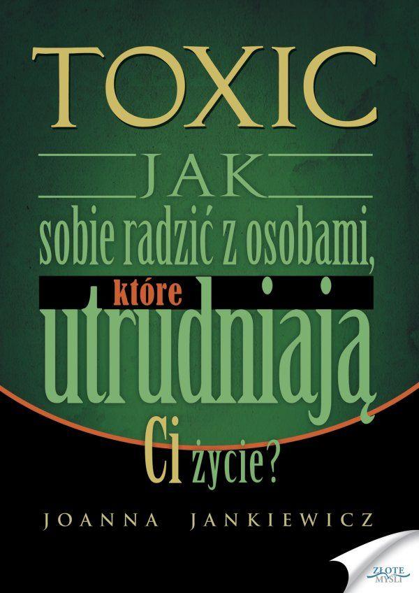 TOXIC / Joanna Jankiewicz   Publikacja, dzięki której dowiesz się, czym jest toksyczna miłość oraz jak poradzić sobie z toksycznymi ludźmi w Twoim najbliższym otoczeniu.