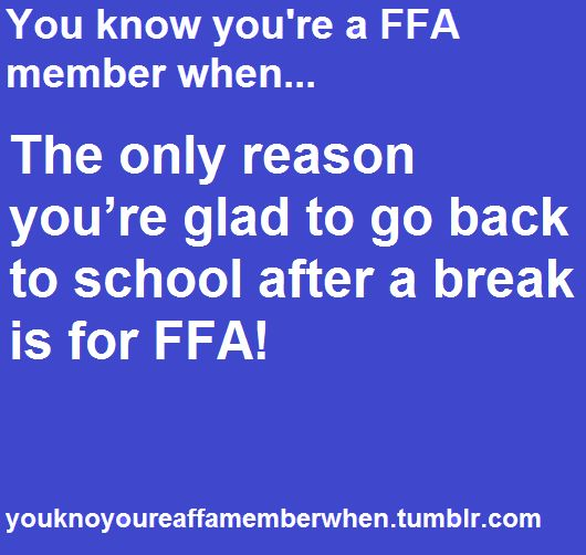 You know you're an FFA member when.. The only reason you're glad to go back to school after a break is for FFA.