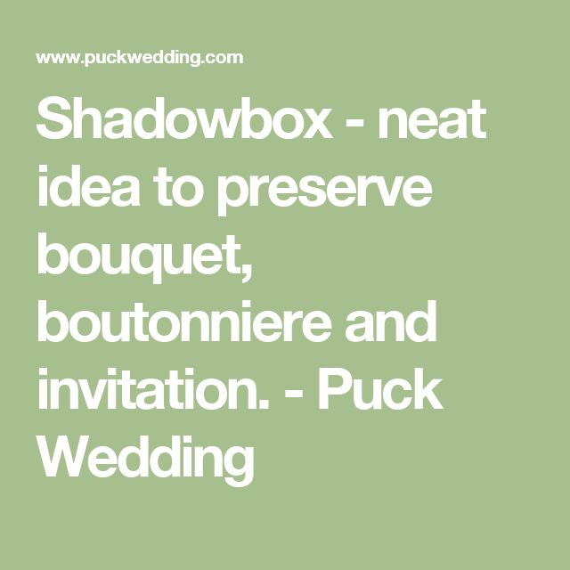 Shadowbox - neat idea to preserve bouquet, boutonniere and invitation. - Puck Wedding