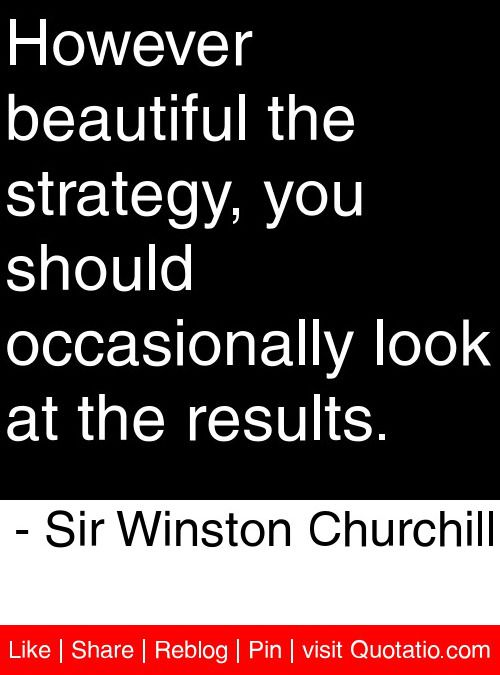 However beautiful the strategy, you should occasionally look at the results. - Sir Winston Churchill #quotes #quotations