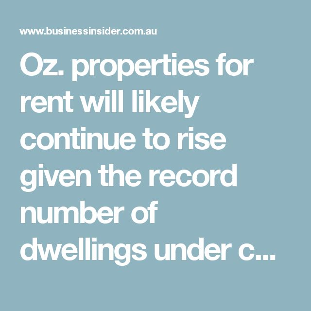 Oz. properties for rent will likely continue to rise given the record number of dwellings under construction. WHY AREN'T WE BUILDING MORE HOMES????