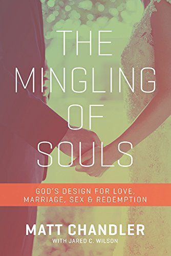 The Mingling of Souls: God's Design for Love, Marriage, Sex, and Redemption by Matt Chandler
