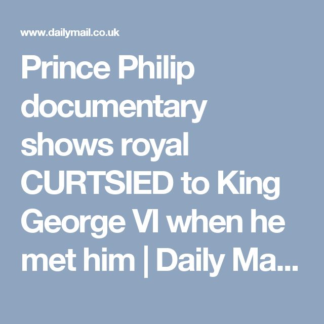 Prince Philip documentary shows royal CURTSIED to King George VI when he met him | Daily Mail Online